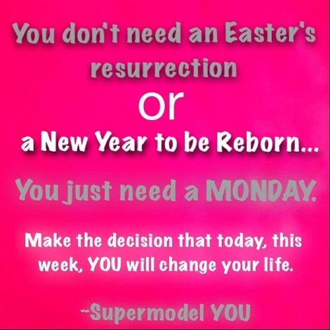 You don't need an Easter's resurrection or a New Year to be reborn… You just need a MONDAY.Make the decision that today, this week, YOU will change your life.